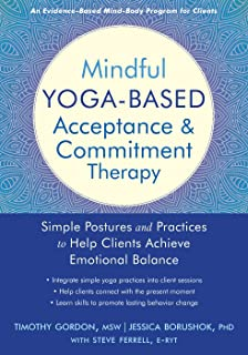 Mindful Yoga-Based Acceptance and Commitment Therapy: Simple Postures and Practices to Help Clients Achieve Emotional Balance
