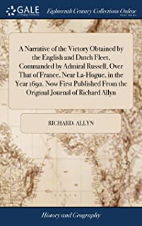 A Narrative of the Victory Obtained by the English and Dutch Fleet, Commanded by Admiral Russell, Over That of France, Near La-Hogue, in the Year ... from the Original Journal of Richard Allyn
