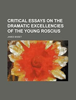 Critical Essays on the Dramatic Excellencies of the Young Roscius