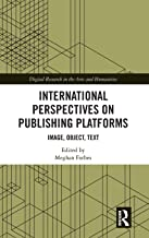 International Perspectives on Publishing Platforms: Image, Object, Text (Digital Research in the Arts and Humanities)