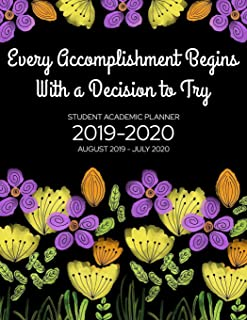 Every Accomplishment Begins With a Decision to Try - Student Academic Planner 2019-2020: Floral Design - School Assignment Organizer for High School or College Students - Keep Track of Your Daily, Weekly, and Monthly Assignments (2019-2020 Academic Planners)