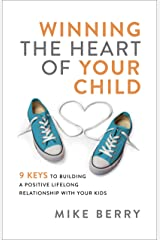 Winning the Heart of Your Child: 9 Keys to Building a Positive Lifelong Relationship with Your Kids Kindle Edition