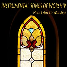 Instrumental Songs of Worship: Here I Am to Worship