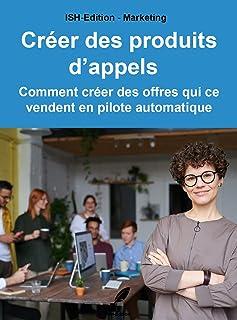 Créer des produits d'appels: Comment créer des offres qui ce vendent en pilote automatique (French Edition)