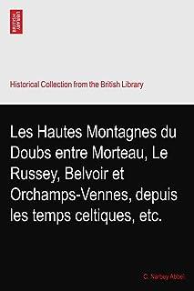 Les Hautes Montagnes du Doubs entre Morteau, Le Russey, Belvoir et Orchamps-Vennes, depuis les temps celtiques, etc.