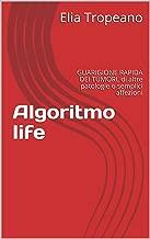 Algoritmo life: GUARIGIONE RAPIDA DEI TUMORI, di altre patologie o semplici affezioni (Psiche e coscienza Vol. 1) (Italian Edition)