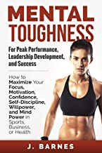 Mental Toughness for Peak Performance, Leadership Development, and Success: How to Maximize Your Focus, Motivation, Confidence, Self-Discipline, Willpower, and Mind Power in Sports, Business or Health