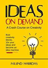 Ideas on Demand: A crash course on creativity. Bust creativity blocks, 10x your ideas, and become an idea machine. (10x Im...
