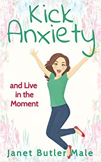 Kick Anxiety and Live in the Moment: Stop Worry and Start Living (English Edition)