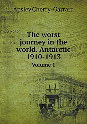 The Worst Journey in the World. Antarctic 1910-1913 Volume 1