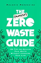 The (Almost) Zero Waste Guide: 100 Tips for Reducing Your Waste Without Changing Your Life