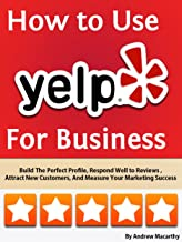 How to Use Yelp For Business: Build The Perfect Profile, Respond Well to Reviews, Increase Sales, And Manage Your Brand Reputation Online