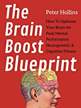 The Brain Boost Blueprint: How To Optimize Your Brain for Peak Mental Performance, Neurogrowth, and Cognitive Fitness (Thi...