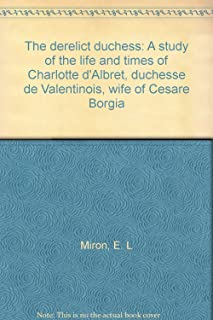 The derelict duchess: A study of the life and times of Charlotte d'Albret, duchesse de Valentinois, wife of Cesare Borgia