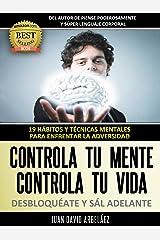 Controla tu Mente, Controla tu vida, DESBLOQUÉATE y Sál adelante: 19 Hábitos y Técnicas mentales para enfrentar la adversidad (Control Mental Control Personal nº 1) (Spanish Edition) Edición Kindle