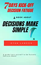 Decisions Make Simple: 7 Days Kick-off Decision Fatigue: A guide train yourself to be Success Decision Maker (English Edition)