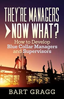 They're Managers - Now What?: How to Develop Blue Collar Managers and Supervisors