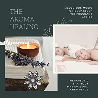 The Aroma Healing (Melodious Music For Deep Sleep For Pregnant Ladies, Therapeutic Spa, Body Massage And Inner Peace)