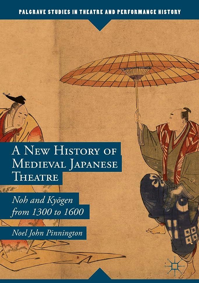 意外安定した財団A New History of Medieval Japanese Theatre: Noh and Kyōgen from 1300 to 1600 (Palgrave Studies in Theatre and Performance History) (English Edition)