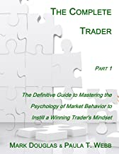 The Complete Trader: Section 1: The Definitive Guide to Mastering the Psychology of Market Behavior to Instill a Winning Trader's Mindset