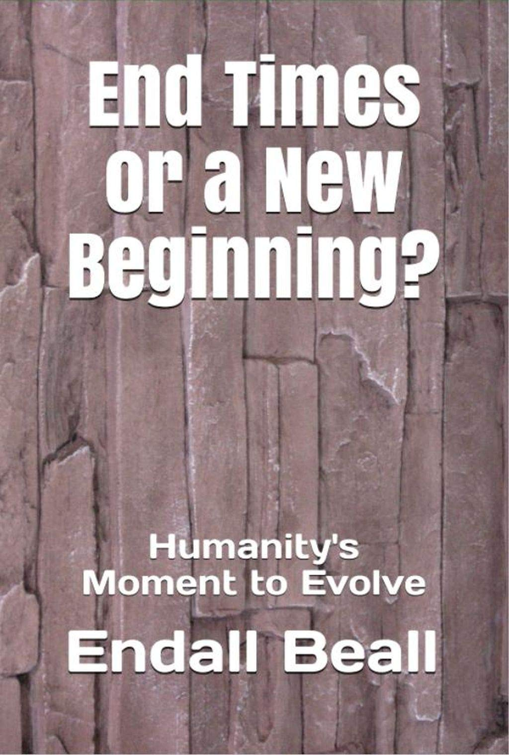 End Times or a New Beginning?: Humanity's Moment to Evolve (Into the Hinterlands Book 2)