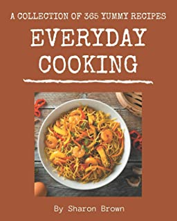 A Collection Of 365 Yummy Everyday Cooking Recipes: The Best Yummy Everyday Cooking Cookbook that Delights Your Taste Buds