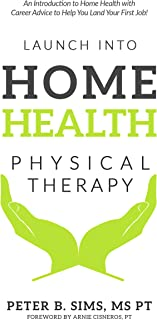 Launch into Home Health Physical Therapy: An Introduction to Home Health with Career Advice to Help You Land Your First Job!