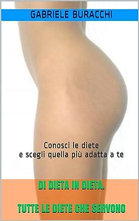 DI DIETA IN DIETA. TUTTE LE DIETE CHE SERVONO: Scegli la dieta più adatta (I manuali per la salute del dr.Buracchi Vol. 3)