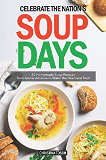 Celebrate the Nation's Soup Days: 40 Homemade Soup Recipes from Across America to Warm the Heart and Soul