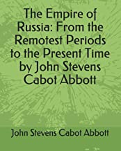The Empire of Russia: From the Remotest Periods to the Present Time by John Stevens Cabot Abbott