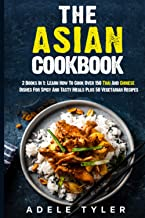 The Asian Cookbook: 2 Books In 1: Learn How To Cook Over 150 Thai And Chinese Dishes For Spicy And Tasty Meals Plus 50 Veg...