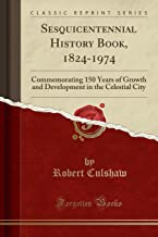 Sesquicentennial History Book, 1824-1974: Commemorating 150 Years of Growth and Development in the Celestial City (Classic Reprint)