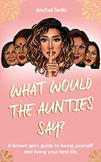 What Would the Aunties Say?: A brown girl's guide to being yourself and living your best life