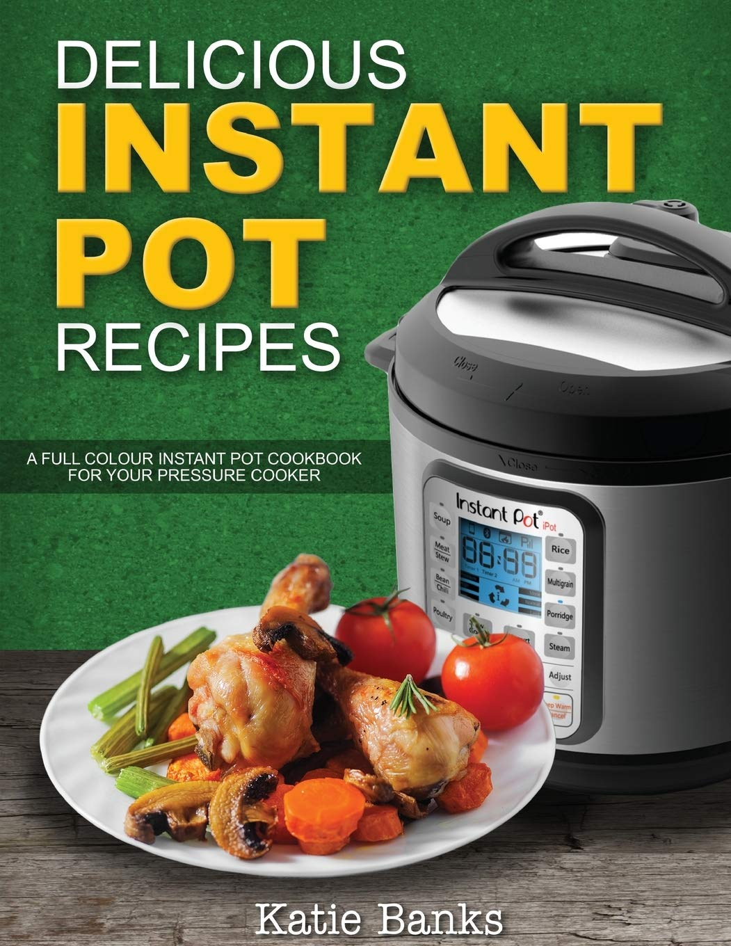 Delicious Instant Pot Recipes: A Full Colour Instant Pot Cookbook For Your Pressure Cooker