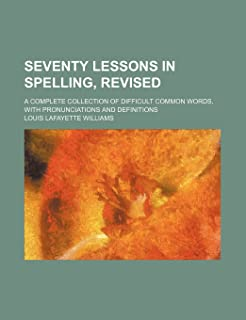 Seventy Lessons in Spelling, Revised; A Complete Collection of Difficult Common Words, with Pronunciations and Definitions