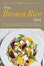 The Brown Rice Diet: Over 25 Healthy Brown Rice Recipes to Feed Your Body the Healthy Way