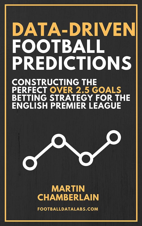 踏み台まとめる毎年Data-Driven Football Predictions: Constructing the Perfect Over 2.5 Goals Betting Strategy For the English Premier League (English Edition)