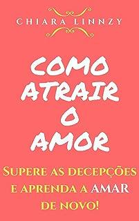 Como Atrair o Amor: Supere as decepções e aprenda a AMAR de novo! (Portuguese Edition)