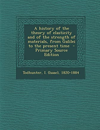 A History of the Theory of Elasticity and of the Strength of Materials, from Galilei to the Present Time