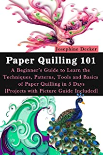 Paper Quilling 101: A Beginner's Guide to Learn the Techniques, Patterns, Tools and Basics of Paper Quilling in 5 Days [Pr...