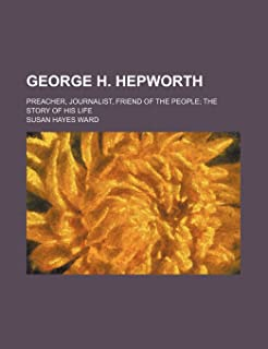 George H. Hepworth; Preacher, Journalist, Friend of the People the Story of His Life