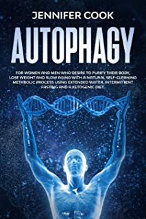 Autophagy: For Women and Men who Desire to Purify their Body, Lose Weight and Slow Aging with a Natural Self-Cleaning Meta...