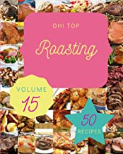 Oh! Top 50 Roasting Recipes Volume 15: The Highest Rated Roasting Cookbook You Should Read