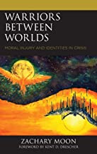 Warriors between Worlds: Moral Injury and Identities in Crisis (Emerging Perspectives in Pastoral Theology and Care)