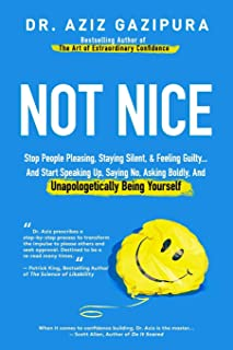 Not Nice: Stop People Pleasing, Staying Silent, & Feeling Guilty... And Start Speaking Up, Saying No, Asking Boldly, And U...