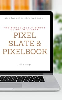 The Ridiculously Simple Guide to Google Pixel Slate and Pixelbook:  A Practical Guide to Getting Started with Chromebooks and Tablets Running Chrome OS