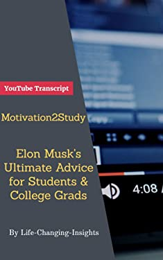 Motivation2Study - Elon Musk's Ultimate Advice for Students & College Grads: YouTube Video Transcript (Life-Changing-Insights Book 26)
