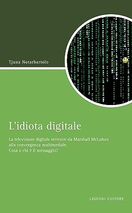 L'idiota digitale: La televisione digitale terrestre da Marshall McLuhan alla convergenza multimediale. Cosa o chi è il messaggio? (Script Vol. 7)
