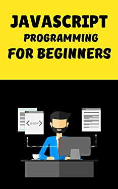 javascript programming for beginners: A Modern Introduction to Programming To Start Learn Quickly And Easily Javascript Language