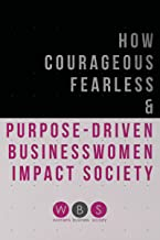 How Courageous, Fearless & Purpose-Driven Business Women Impact Society